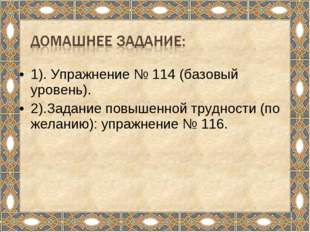 1). Упражнение № 114 (базовый уровень). 2).Задание повышенной трудности (по ж