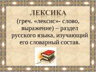(греч. «лексис»- слово, выражение) – раздел русского языка, изучающий его сло