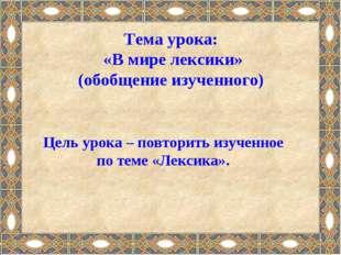 Тема урока: «В мире лексики» (обобщение изученного) Цель урока – повторить из