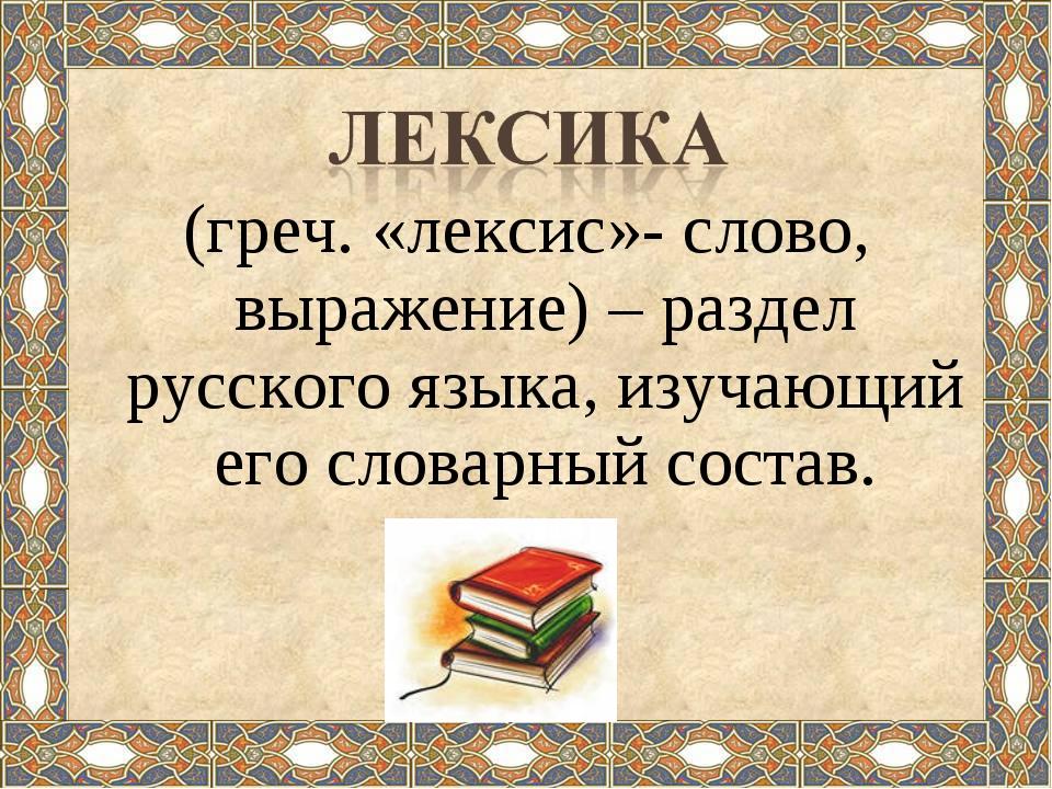 (греч. «лексис»- слово, выражение) – раздел русского языка, изучающий его сло...