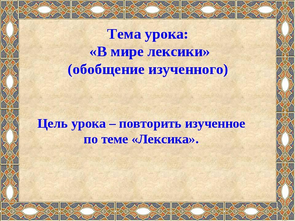 Тема урока: «В мире лексики» (обобщение изученного) Цель урока – повторить из...