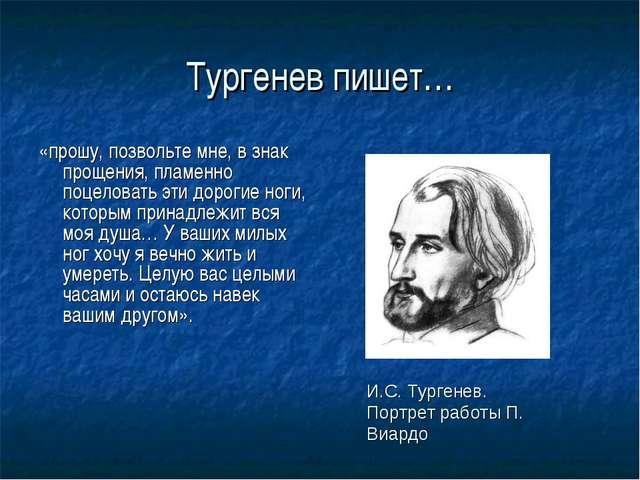 Тургенев пишет… «прошу, позвольте мне, в знак прощения, пламенно поцеловать э...