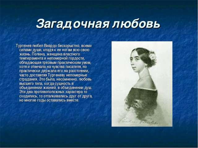 Загадочная любовь Тургенев любил Виардо бескорыстно, всеми силами души, кладя...