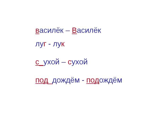василёк – Василёк луг - лук с_ухой – сухой под_дождём - подождём
