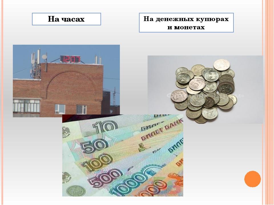 На часах На денежных купюрах и монетах