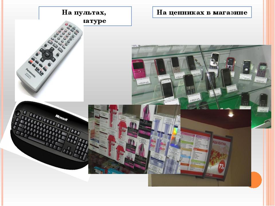 На ценниках в магазине На пультах, клавиатуре