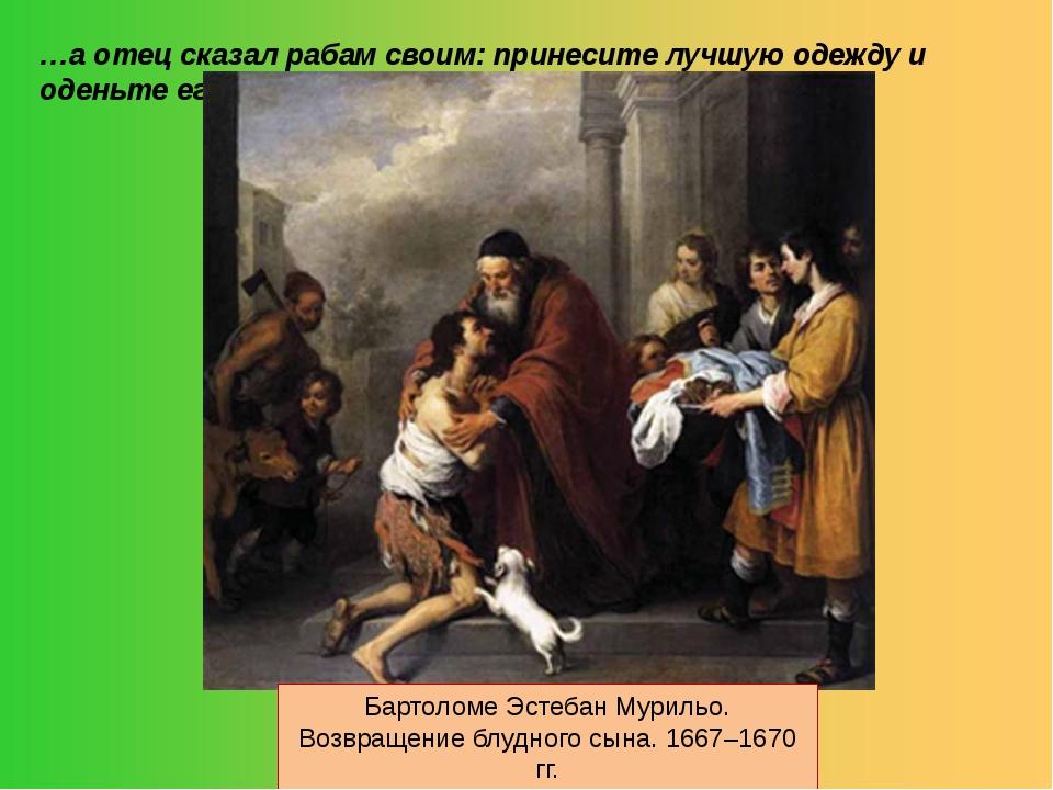 …а отец сказал рабам своим: принесите лучшую одежду и оденьте его… Бартоломе...