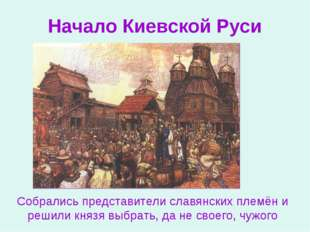 Начало Киевской Руси Собрались представители славянских племён и решили князя