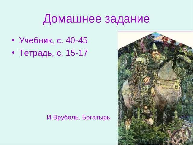 Домашнее задание Учебник, с. 40-45 Тетрадь, с. 15-17 И.Врубель. Богатырь