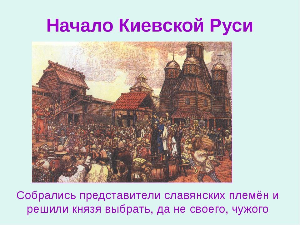 Начало Киевской Руси Собрались представители славянских племён и решили князя...
