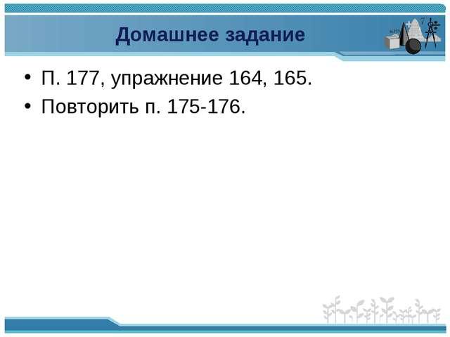 Домашнее задание П. 177, упражнение 164, 165. Повторить п. 175-176.