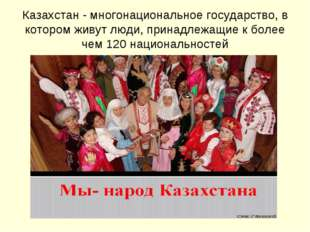 Казахстан - многонациональное государство, в котором живут люди, принадлежащи