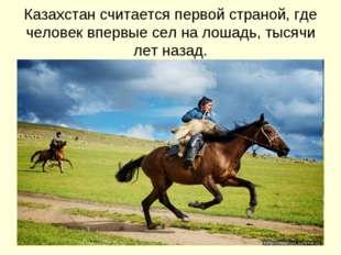 Казахстан считается первой страной, где человек впервые сел на лошадь, тысячи