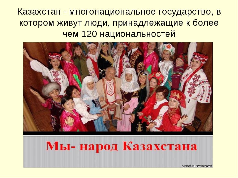 Казахстан - многонациональное государство, в котором живут люди, принадлежащи...