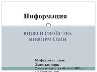 ВИДЫ И СВОЙСТВА ИНФОРМАЦИИ Мифтахова Гульнар Жаксылыковна Учитель информатики