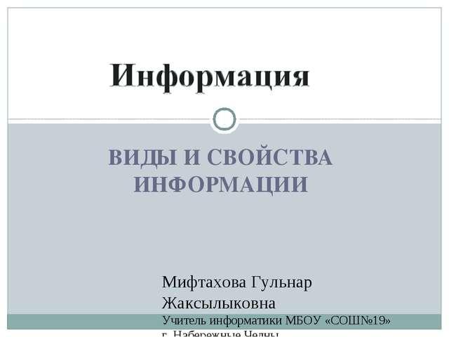 ВИДЫ И СВОЙСТВА ИНФОРМАЦИИ Мифтахова Гульнар Жаксылыковна Учитель информатики...