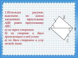 Используя рисунок, выясните, по каким элементам треугольник АДВ равен треуго