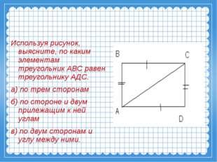 Используя рисунок, выясните, по каким элементам треугольник АВС равен треугол