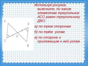 Используя рисунок, выясните, по каким элементам треугольник АСО равен треуго