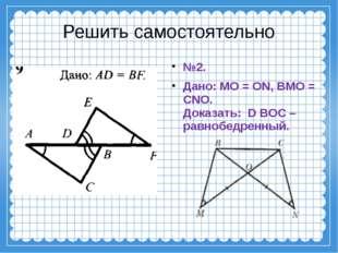 Решить самостоятельно №2. Дано: MO = ON, BMO = CNO. Доказать: D BOC – равноб