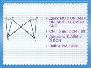 Дано: MO = ON, AM = DN, AB = CD, BMO = CNO CN = 5 дм, OCN = 80˚ Доказать: DA