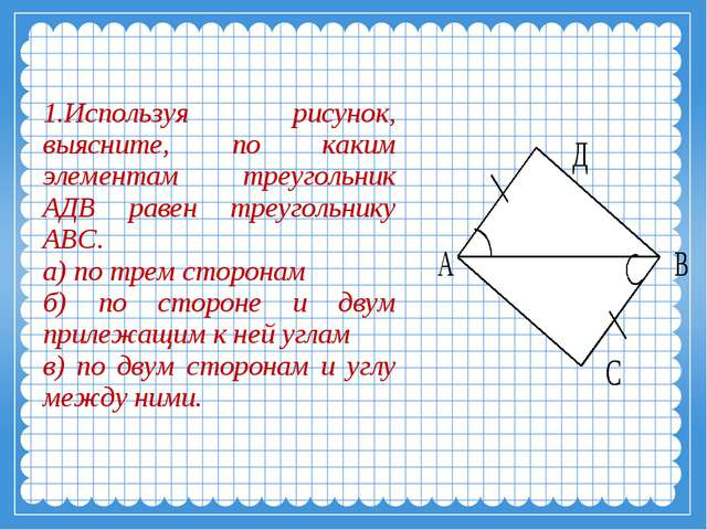 Используя рисунок, выясните, по каким элементам треугольник АДВ равен треуго...