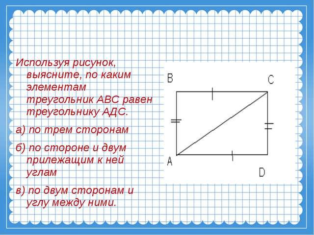 Используя рисунок, выясните, по каким элементам треугольник АВС равен треугол...