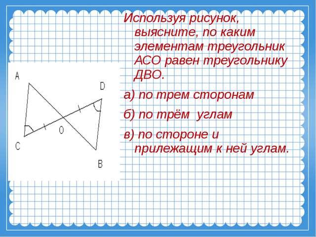 Используя рисунок, выясните, по каким элементам треугольник АСО равен треуго...