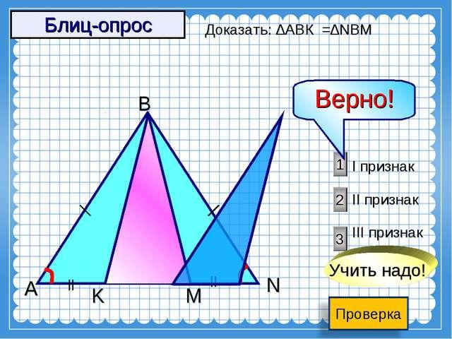 A M K B N 3 2 1 I признак II признак III признак Доказать: ∆АВК =∆NBM Учить н...