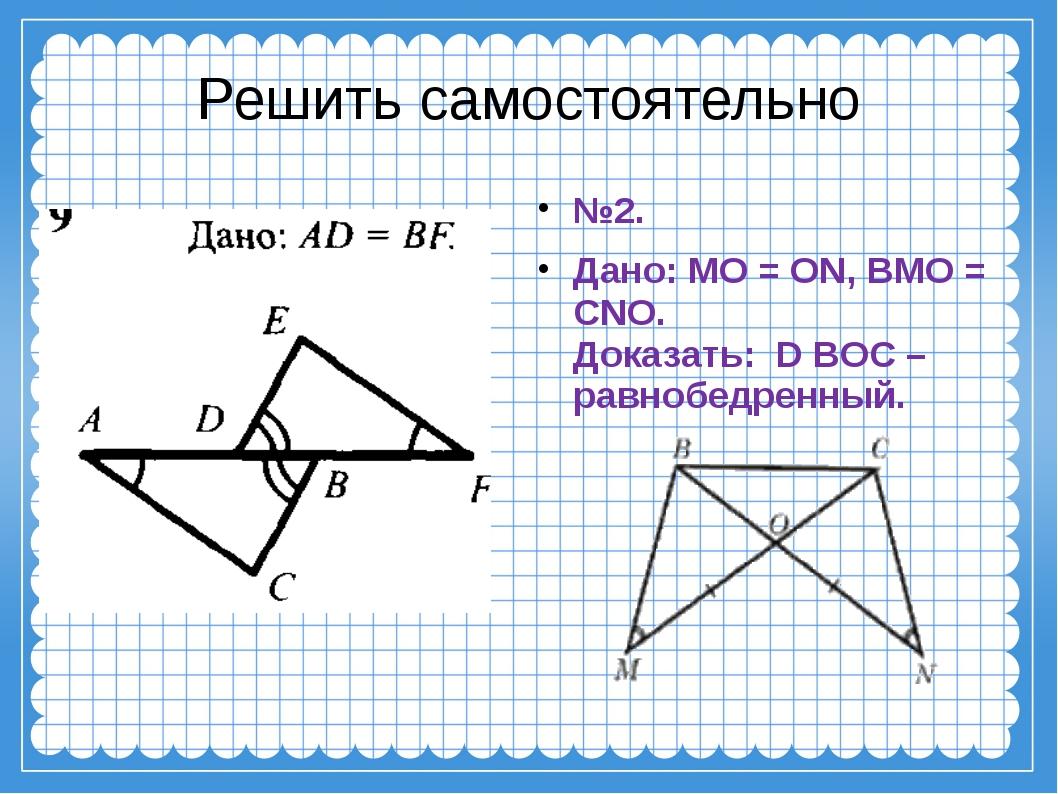 Решить самостоятельно №2. Дано: MO = ON, BMO = CNO. Доказать: D BOC – равноб...