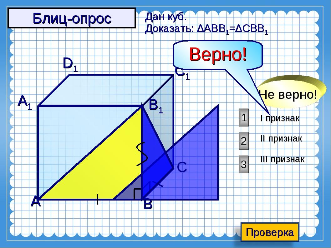 А D1 C1 B1 А1 С Дан куб. Доказать: ∆АВВ1=∆СВВ1 В I признак II признак III при...