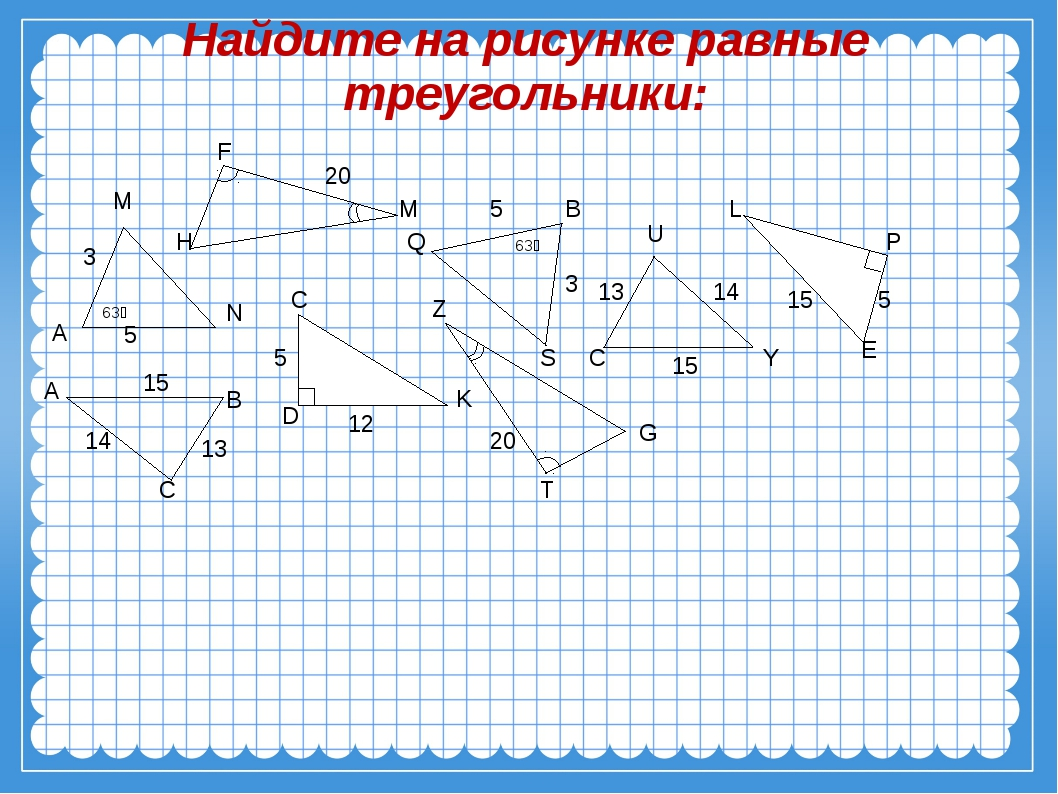 Найдите на рисунке равные треугольники: 63⁰ B S Q 5 3 63⁰ А М N 3 5 A B C 15...