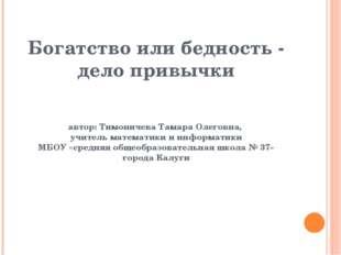 Богатство или бедность - дело привычки автор: Тимоничева Тамара Олеговна, уч