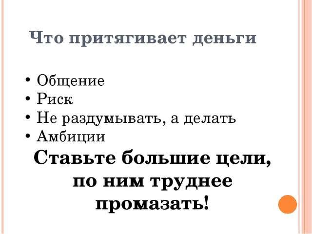 Что притягивает деньги Общение Риск Не раздумывать, а делать Амбиции Ставьте...