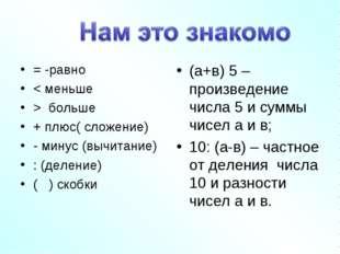 = -равно < меньше > больше + плюс( сложение) - минус (вычитание) : (деление)