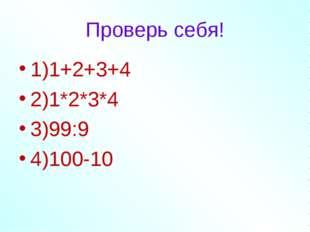 Проверь себя! 1)1+2+3+4 2)1*2*3*4 3)99:9 4)100-10