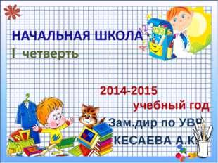 2014-2015 учебный год Зам.дир по УВР КЕСАЕВА А.К.