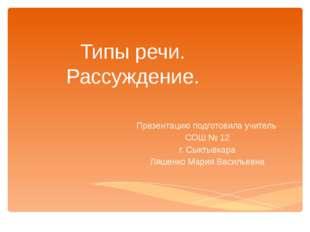 Типы речи. Рассуждение. Презентацию подготовила учитель СОШ № 12 г. Сыктывкар