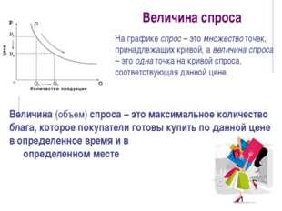 Величина спроса Величина (объем) спроса – это максимальное количество блага,