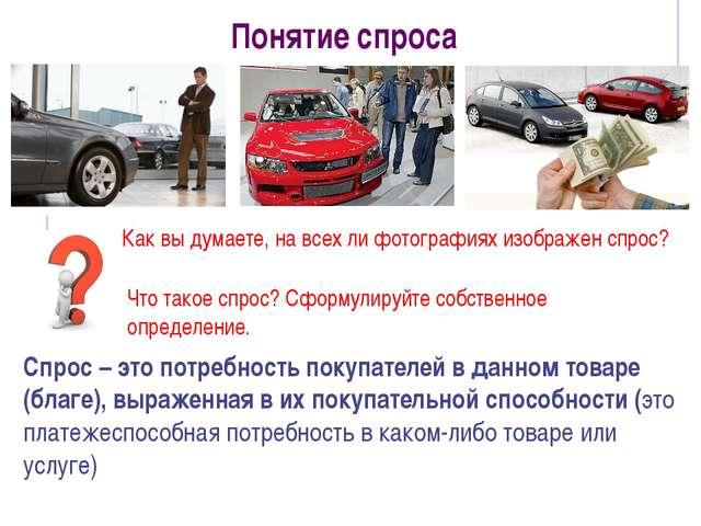 Понятие спроса Спрос – это потребность покупателей в данном товаре (благе), в...