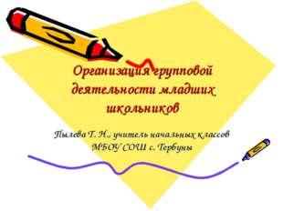 Организация групповой деятельности младших школьников Пылева Т. Н., учитель н
