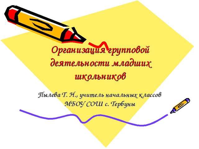 Организация групповой деятельности младших школьников Пылева Т. Н., учитель н...