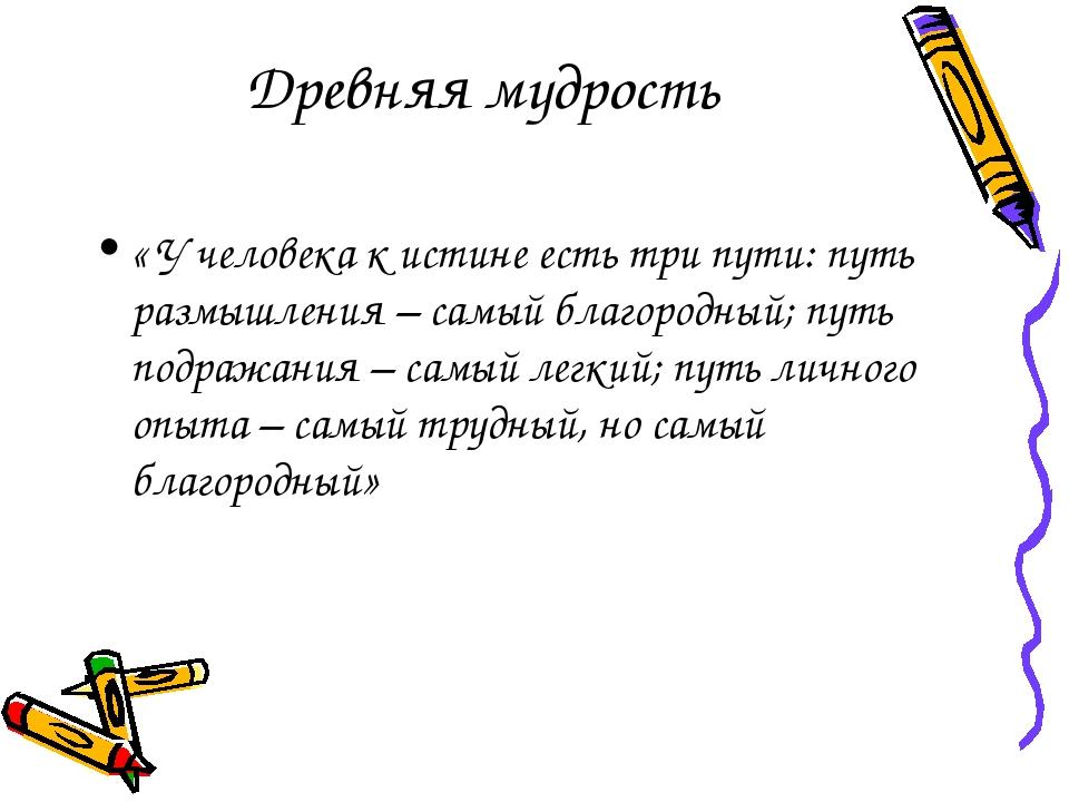 Древняя мудрость « У человека к истине есть три пути: путь размышления – самы...