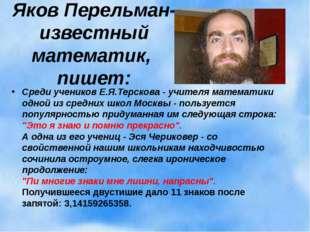 Яков Перельман- известный математик, пишет: Среди учеников Е.Я.Терскова - учи