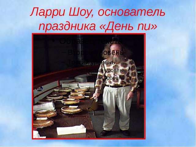 Ларри Шоу, основатель праздника «День пи» 10.03.2014 Калашник Наталья Ивановн...