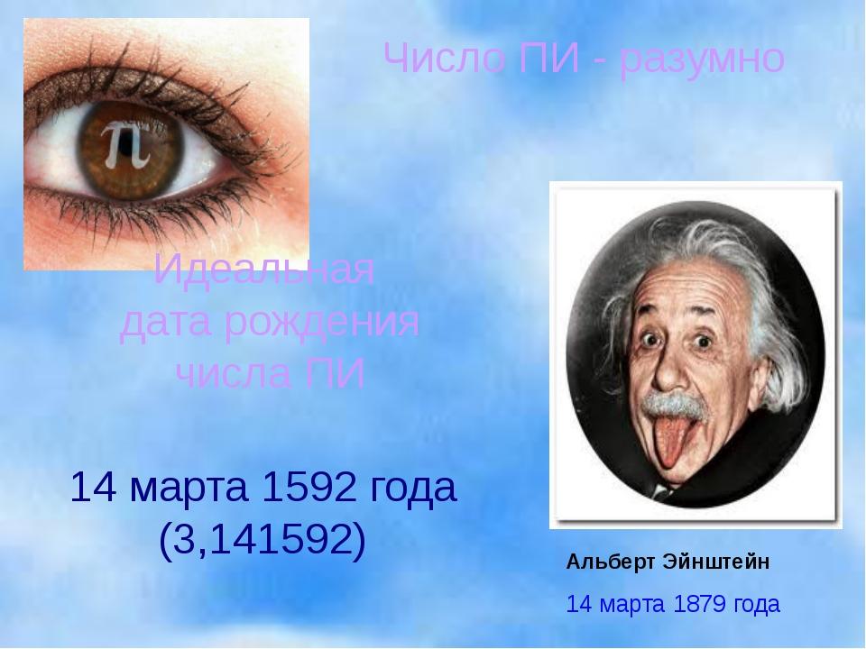 Альберт Эйнштейн 14 марта 1592 года (3,141592) Число ПИ - разумно Идеальная д...