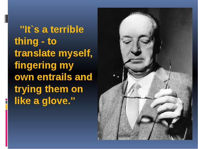 """""""It`s a terrible thing - to translate myself, fingering my own entrails and..."""