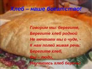 Хлеб – наше богатство! Говорим мы: берегите, Берегите хлеб родной Не мечтаем