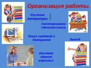 Организация работы. Изучение литературы Поиск сведений в Интернете Изучение м