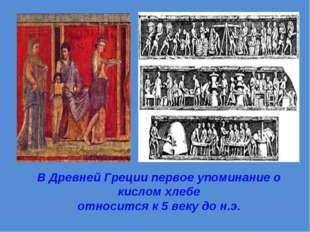 В Древней Греции первое упоминание о кислом хлебе относится к 5 веку до н.э.